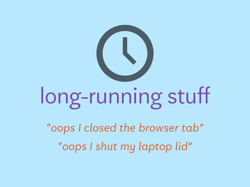 """""""oops I closed the browser tab"""" long-running st..."""