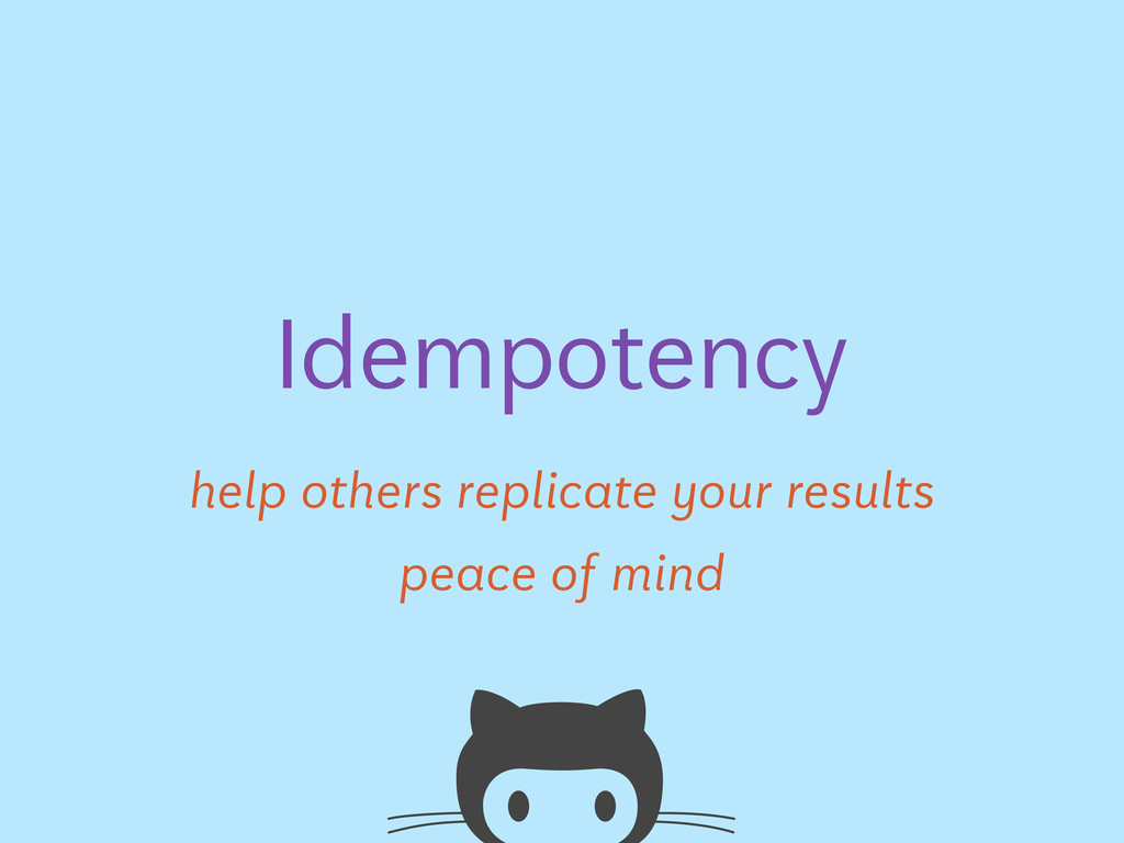 Idempotency help others replicate your results ...