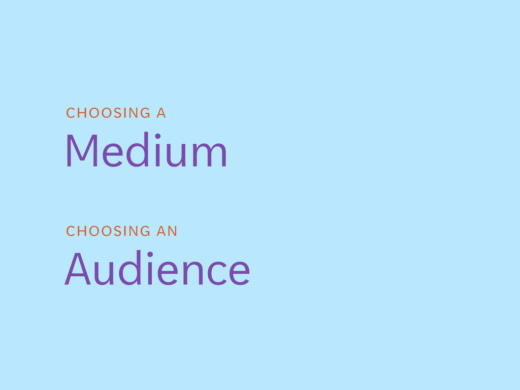 CHOOSING A Medium CHOOSING AN Audience