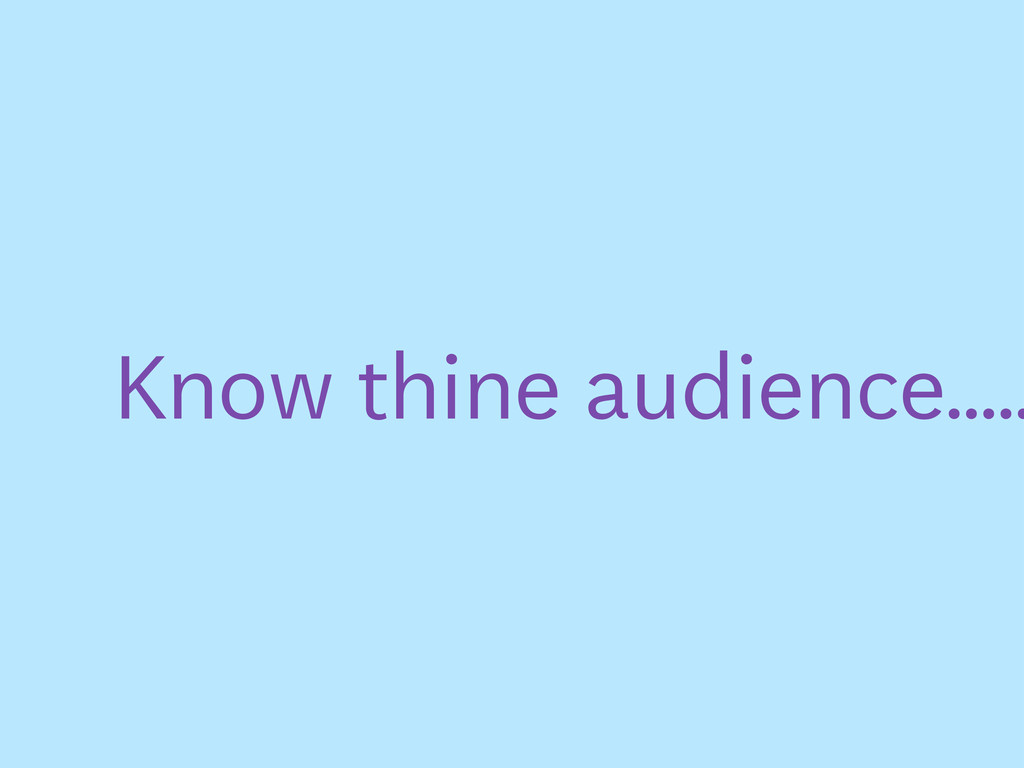 Know thine audience.....