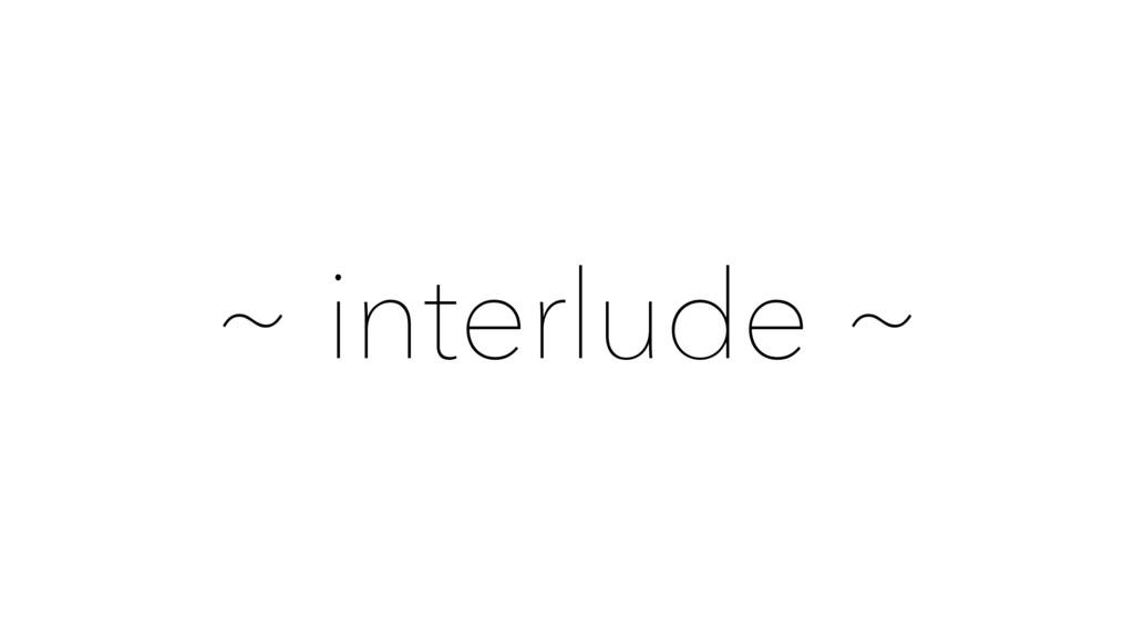 ~ interlude ~