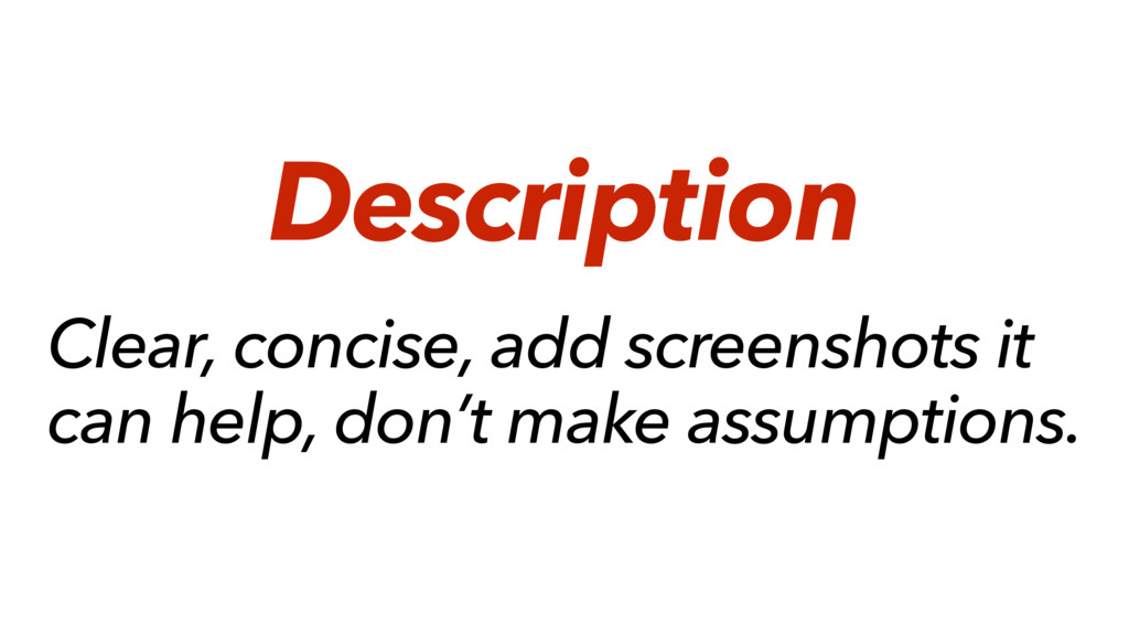 Clear, concise, add screenshots it can help, do...