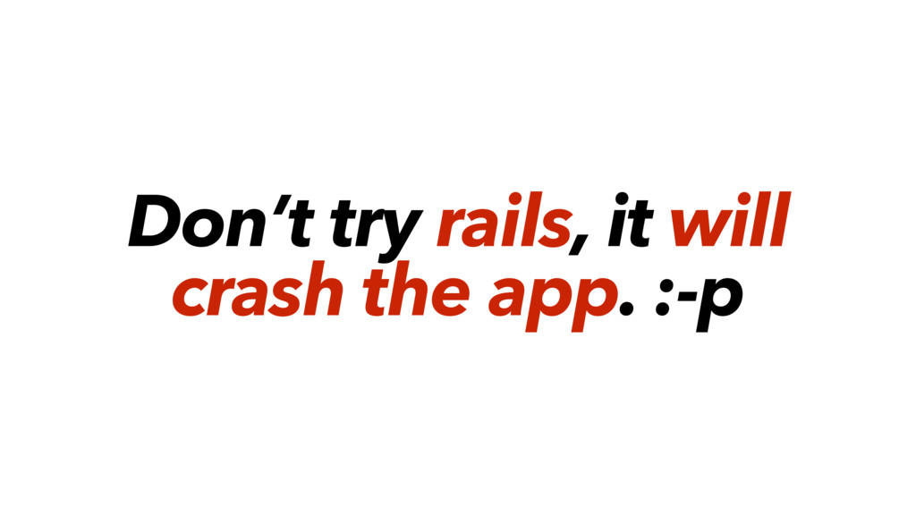 Don't try rails, it will crash the app. :-p