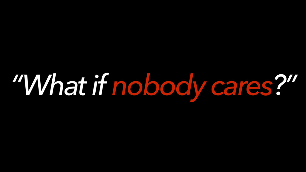 """""""What if nobody cares?"""""""