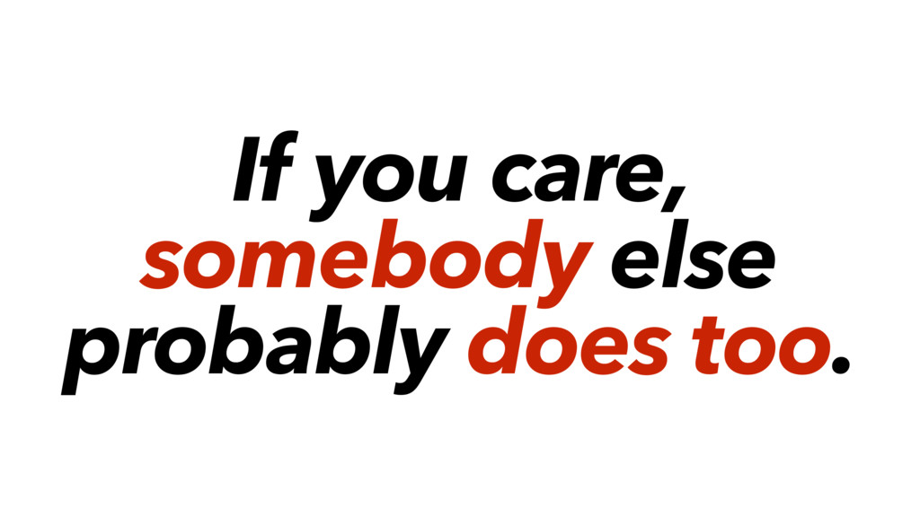If you care, somebody else probably does too.