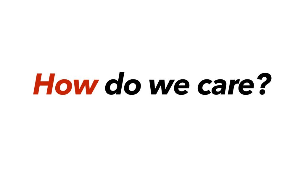 How do we care?