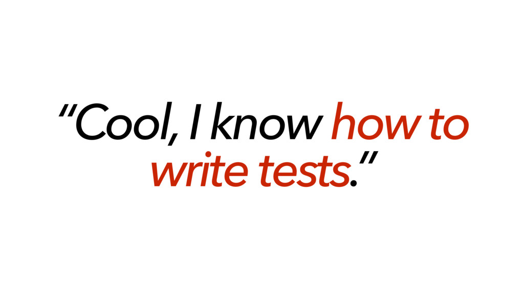 """""""Cool, I know how to write tests."""""""
