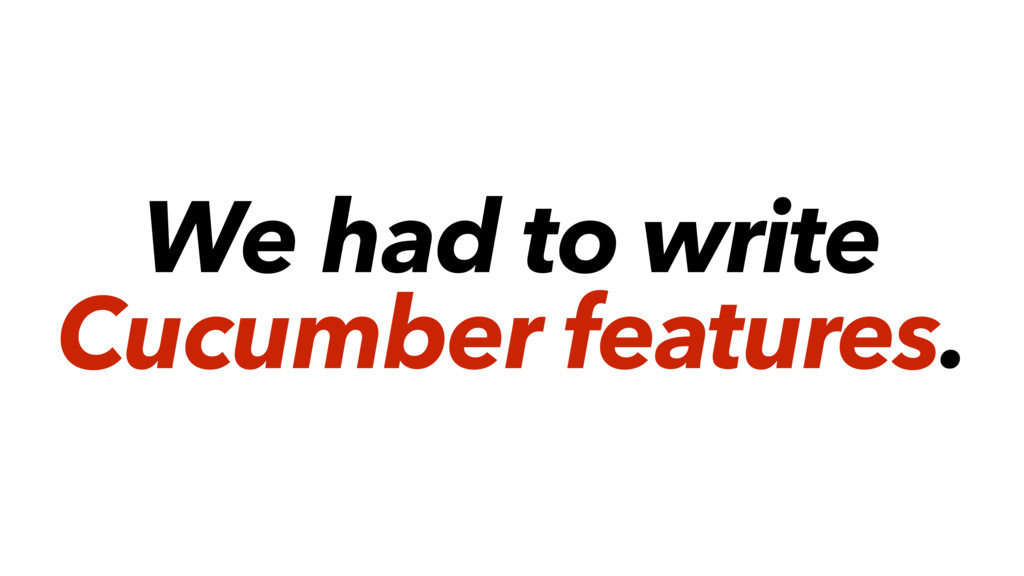We had to write Cucumber features.