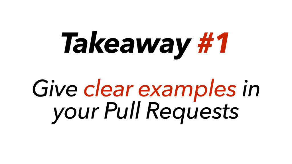 Takeaway #1 Give clear examples in your Pull Re...