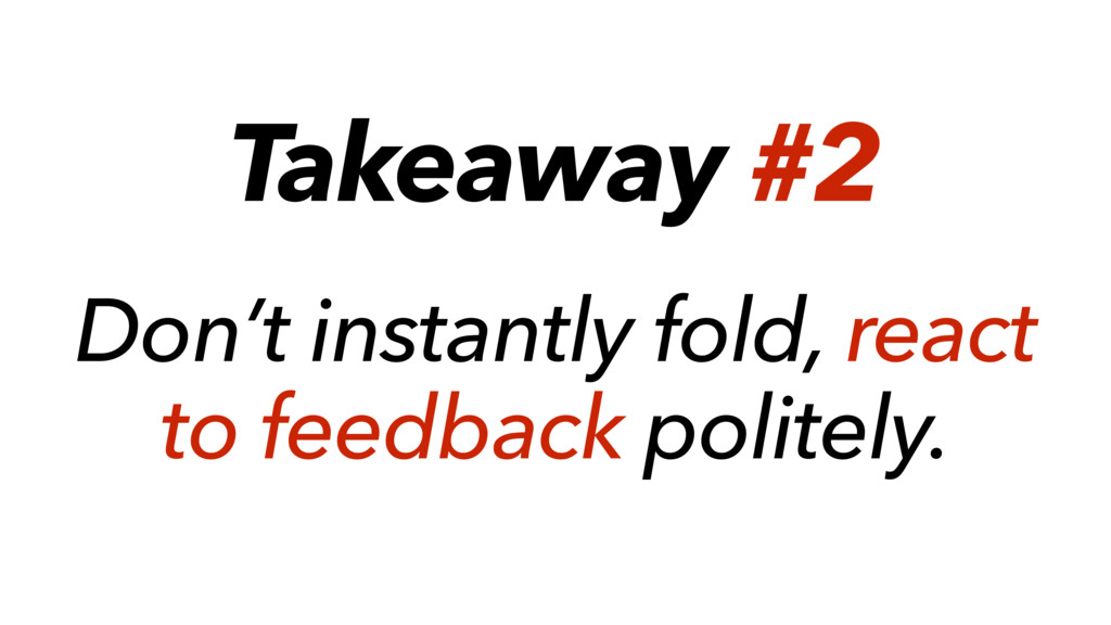 Takeaway #2 Don't instantly fold, react to feed...
