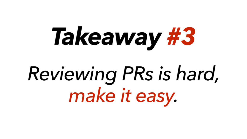 Takeaway #3 Reviewing PRs is hard, make it easy.