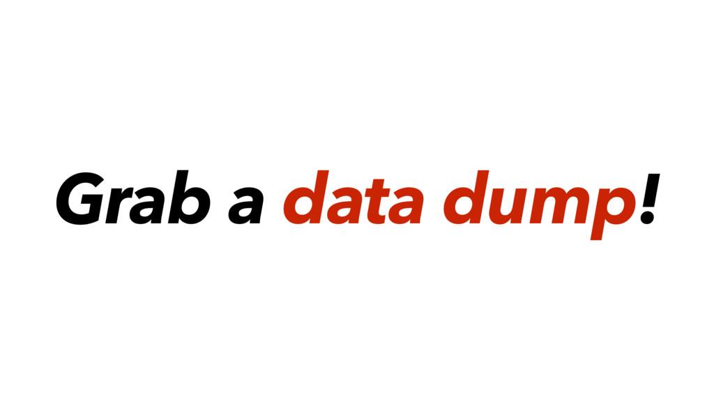 Grab a data dump!