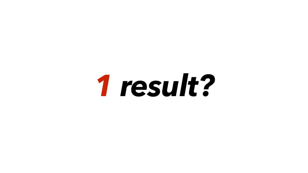 1 result?