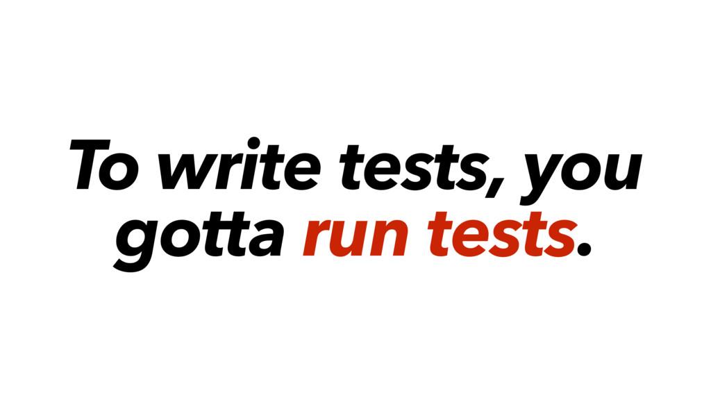 To write tests, you gotta run tests.