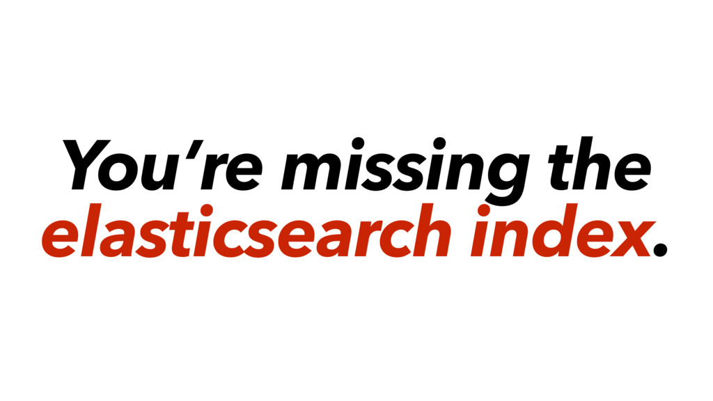 You're missing the elasticsearch index.