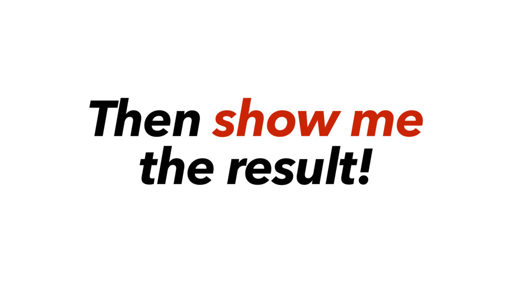 Then show me the result!