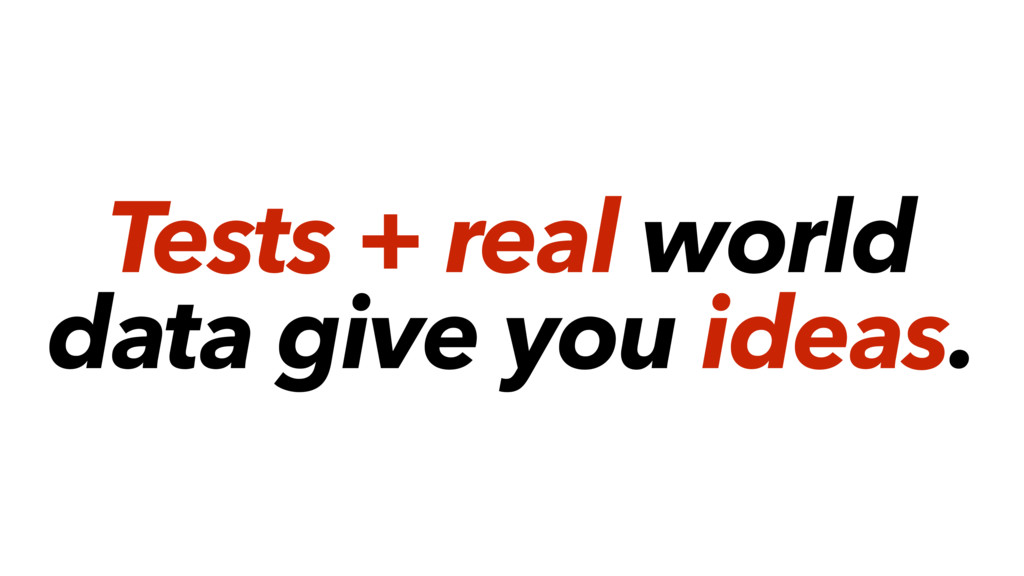 Tests + real world data give you ideas.