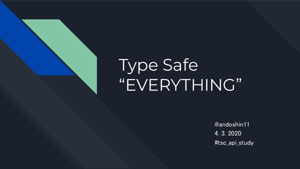 """Type Safe """"EVERYTHING"""" @andoshin11 4. 3. 2020..."""