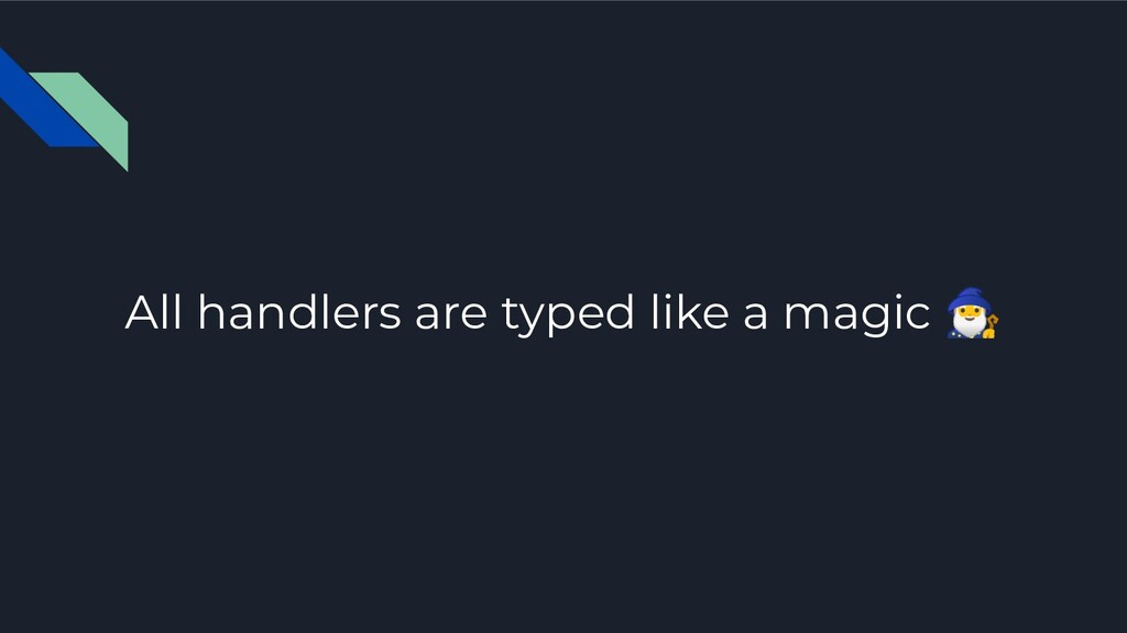 All handlers are typed like a magic ♂