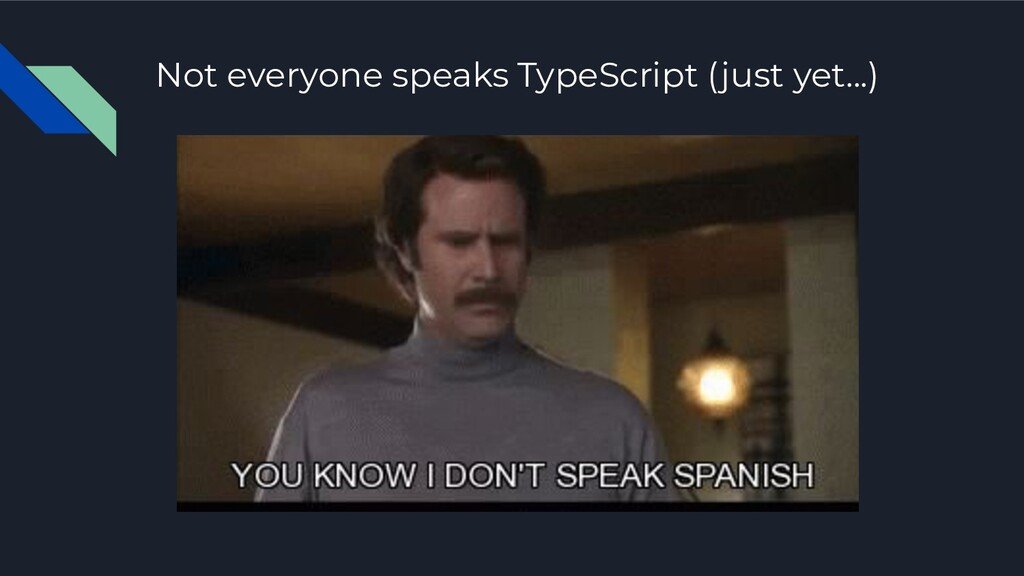 Not everyone speaks TypeScript (just yet...)