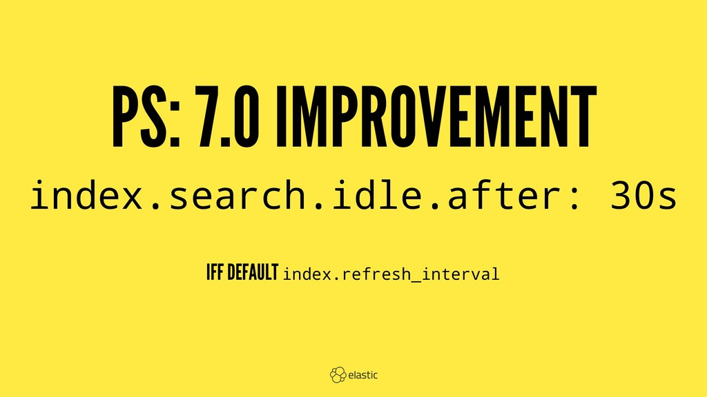 PS: 7.0 IMPROVEMENT index.search.idle.after: 30...