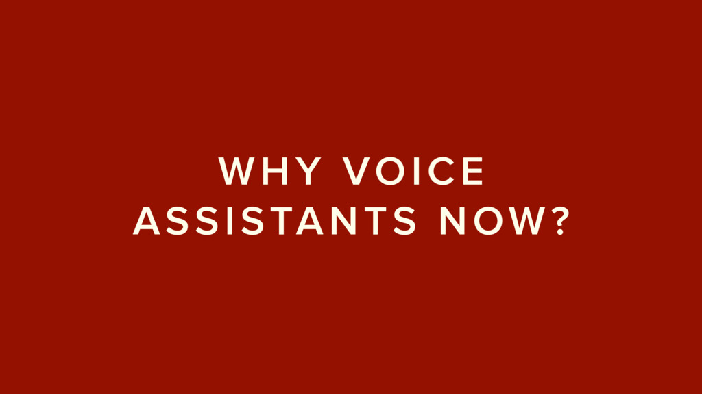 WHY VOICE ASSISTANTS NOW?