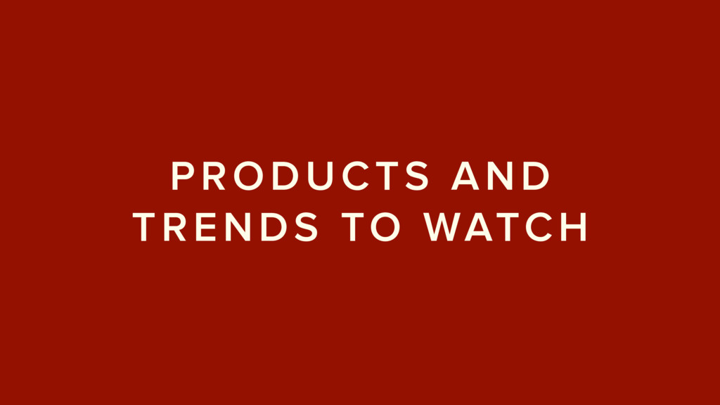 PRODUCTS AND TRENDS TO WATCH