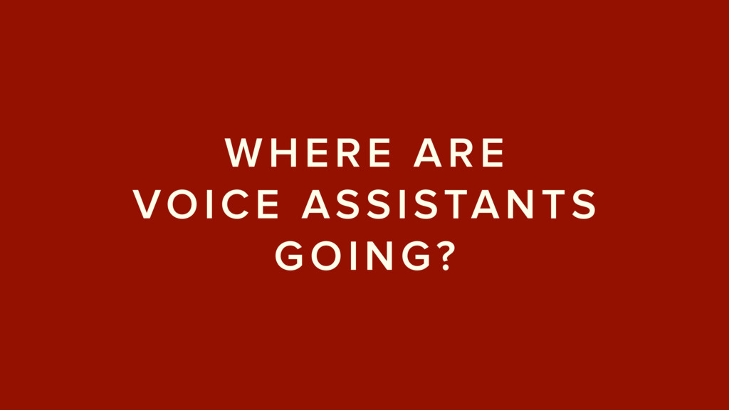 WHERE ARE  VOICE ASSISTANTS GOING?