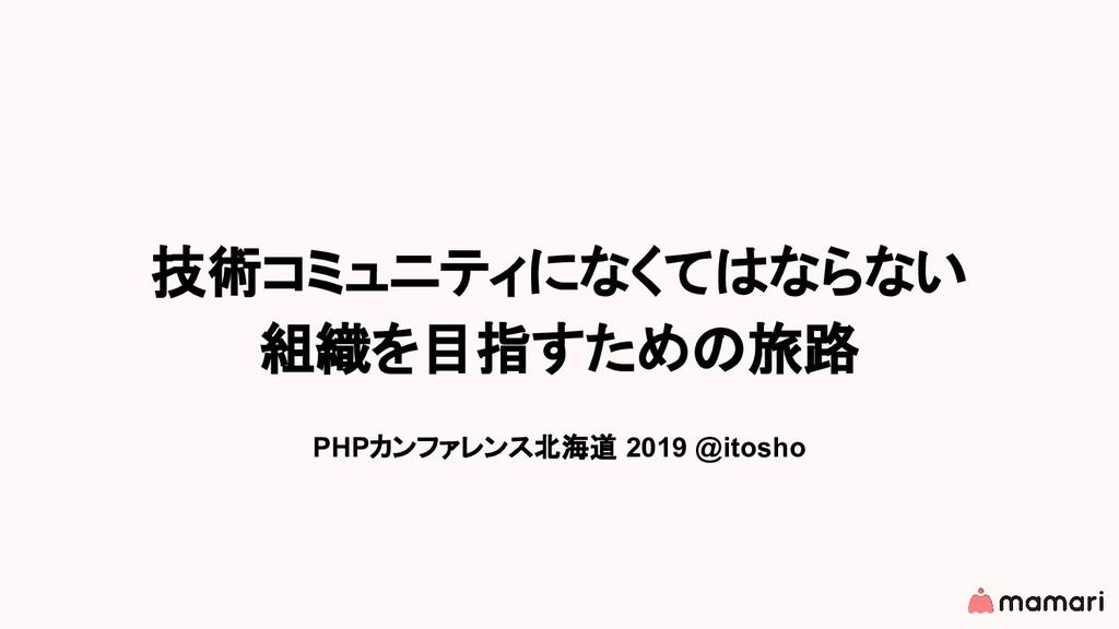 技術コミュニティになくてはならない 組織を目指すための旅路 PHPカンファレンス北海道 201...