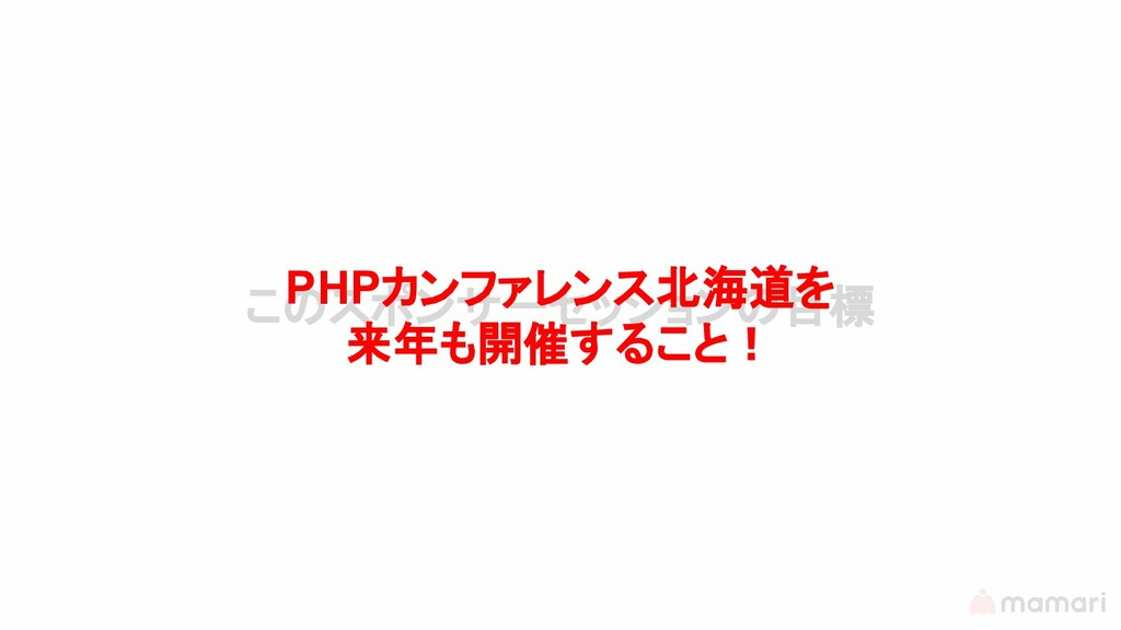 5 このスポンサーセッションの目標 PHPカンファレンス北海道を 来年も開催すること!