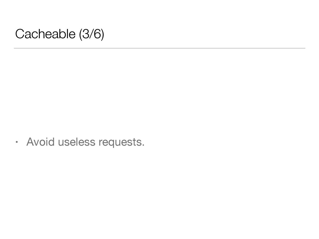 Cacheable (3/6) • Avoid useless requests.