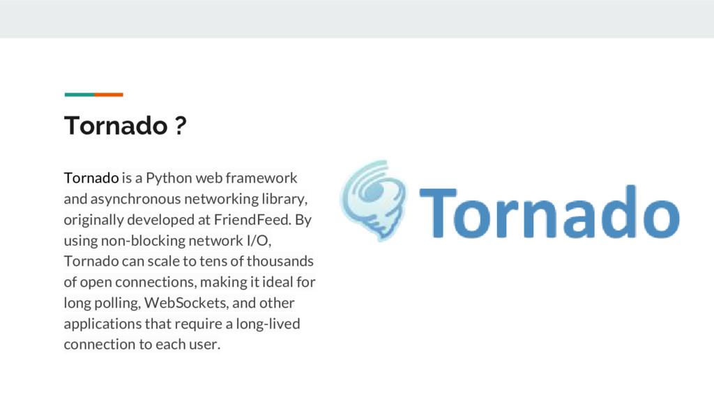 Tornado ? Tornado is a Python web framework and...