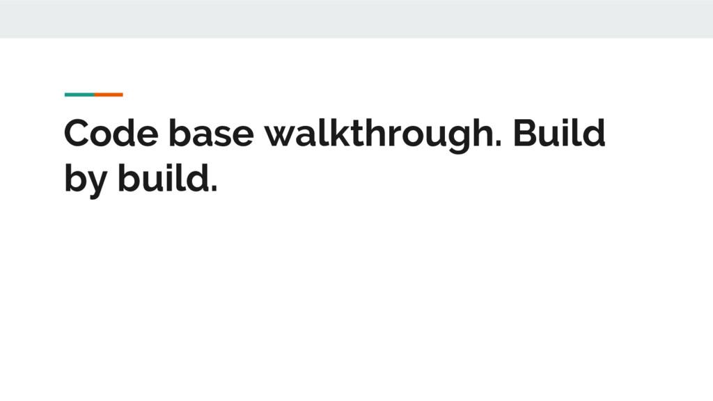 Code base walkthrough. Build by build.