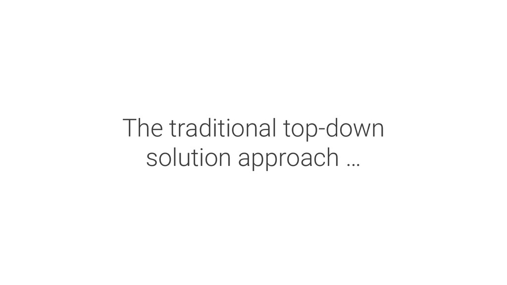 The traditional top-down solution approach …