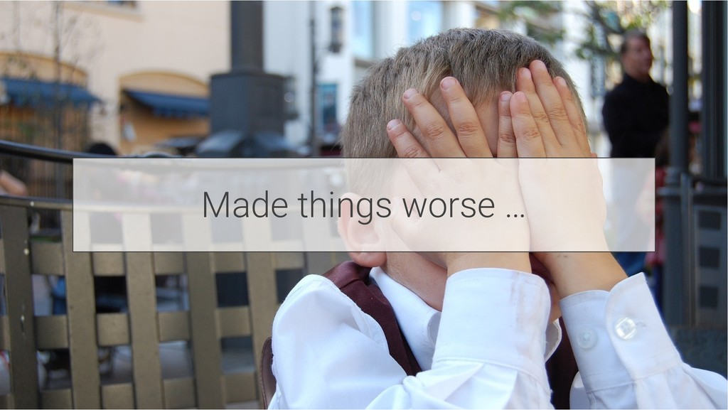 Made things worse …