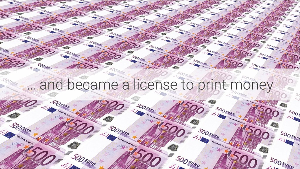 … and became a license to print money