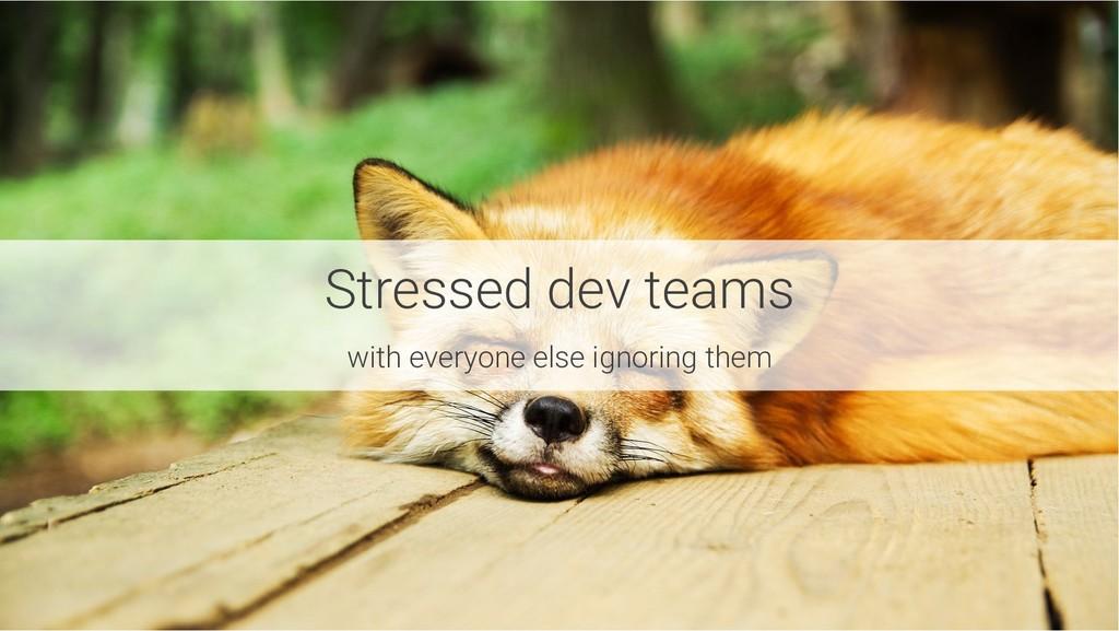 Stressed dev teams with everyone else ignoring ...