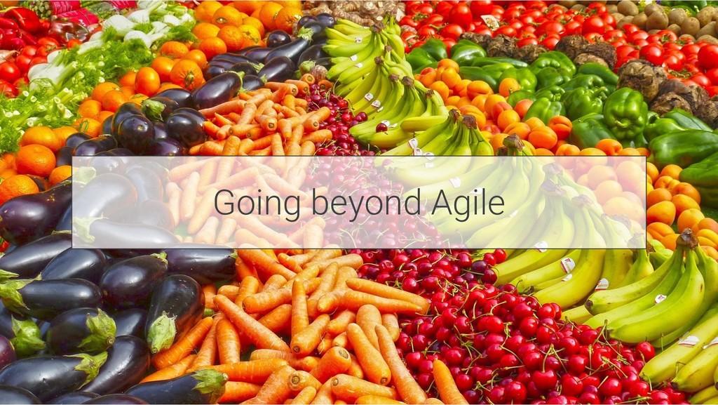 Going beyond Agile