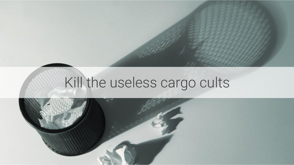 Kill the useless cargo cults