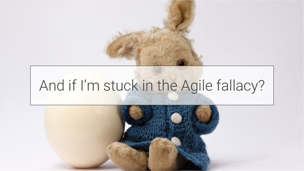 And if I'm stuck in the Agile fallacy?