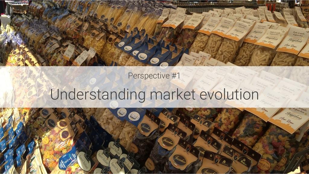 Perspective #1 Understanding market evolution