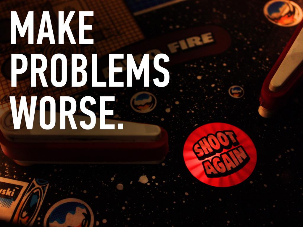 MAKE PROBLEMS WORSE.