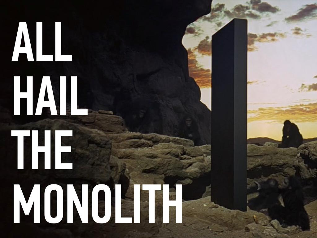 ALL HAIL THE MONOLITH