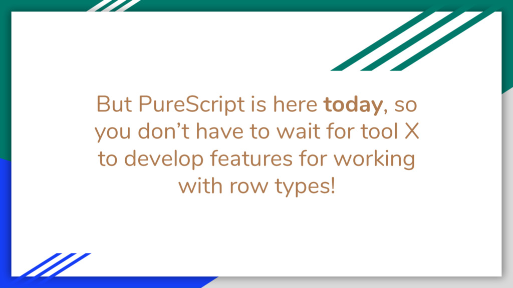 But PureScript is here today, so you don't have...