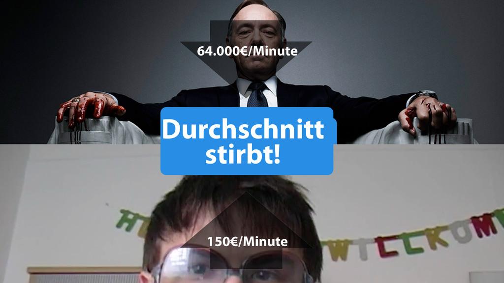 Durchschnitt stirbt! 64.000€/Minute 150€/Minute...