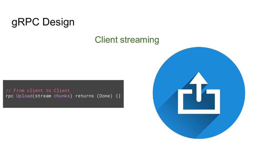 gRPC Design Client streaming // From client to ...