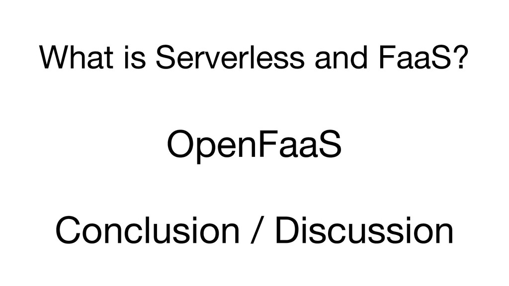 What is Serverless and FaaS? OpenFaaS Conclusio...