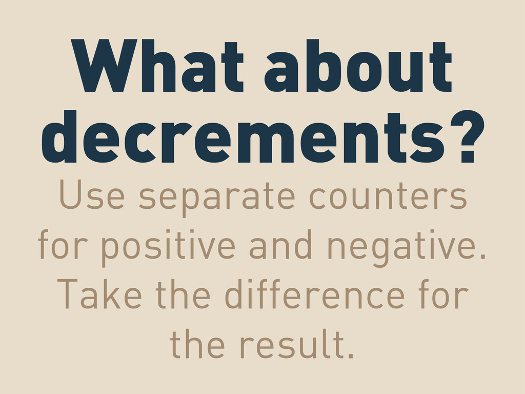 What about decrements? Use separate counters fo...
