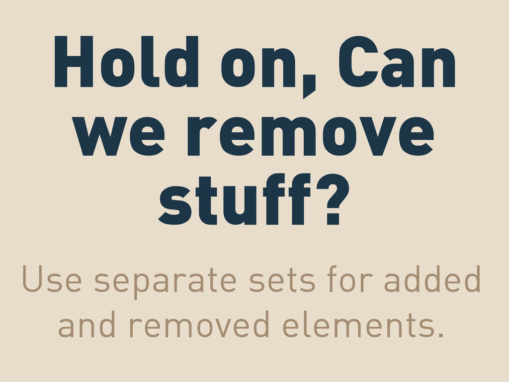 Hold on, Can we remove stuff? Use separate sets...