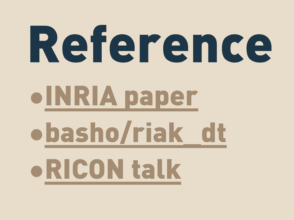 Reference •INRIA paper •basho/riak_dt •RICON ta...